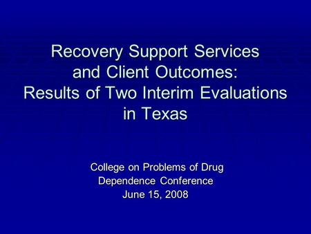 Recovery Support Services and Client Outcomes: Results of Two Interim Evaluations in Texas College on Problems of Drug College on Problems of Drug Dependence.