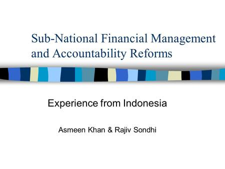 Sub-National Financial Management and Accountability Reforms Experience from Indonesia Asmeen Khan & Rajiv Sondhi.