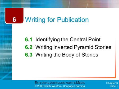 E XPLORING J OURNALISM AND THE M EDIA © 2009 South-Western, Cengage Learning Chapter 6 Slide 1 Writing for Publication 6.1 6.1Identifying the Central Point.
