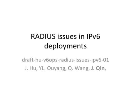 RADIUS issues in IPv6 deployments draft-hu-v6ops-radius-issues-ipv6-01 J. Hu, YL. Ouyang, Q. Wang, J. Qin,
