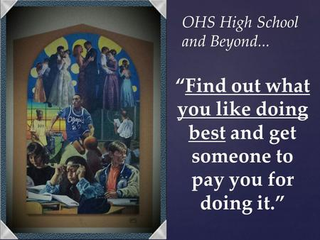 """Find out what you like doing best and get someone to pay you for doing it."" OHS High School and Beyond..."