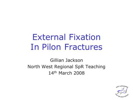 External Fixation In Pilon Fractures Gillian Jackson North West Regional SpR Teaching 14 th March 2008.