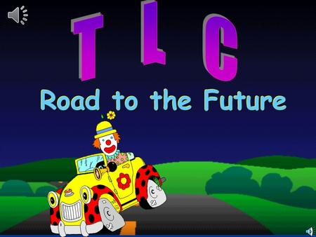 1 Road to the Future Road to the Future 2 T T L L C C is...