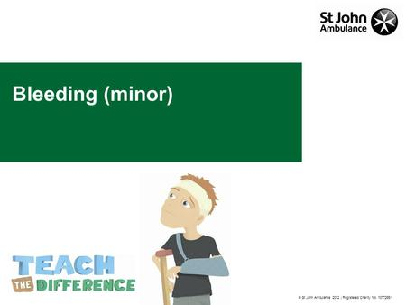 © St John Ambulance 2012 | Registered Charity No. 1077265/1 Bleeding (minor)