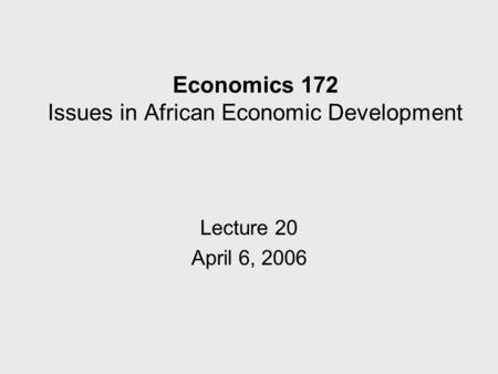 Economics 172 Issues in African Economic Development Lecture 20 April 6, 2006.