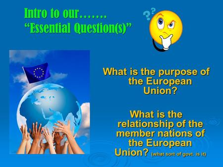 "Intro to our……. ""Essential Question(s)"" What is the purpose of the European Union? What is the relationship of the member nations of the European Union?"