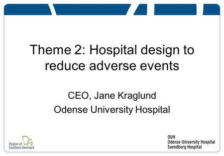 Theme 2: Hospital design to reduce adverse events CEO, Jane Kraglund Odense University Hospital.