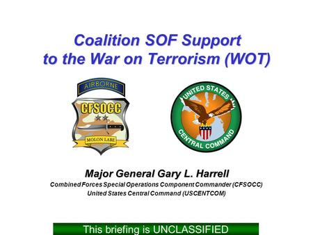 Coalition SOF Support to the War on Terrorism (WOT) Major General Gary L. Harrell Combined Forces Special Operations Component Commander (CFSOCC) United.