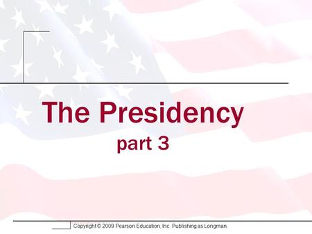 Copyright © 2009 Pearson Education, Inc. Publishing as Longman. The Presidency part 3.