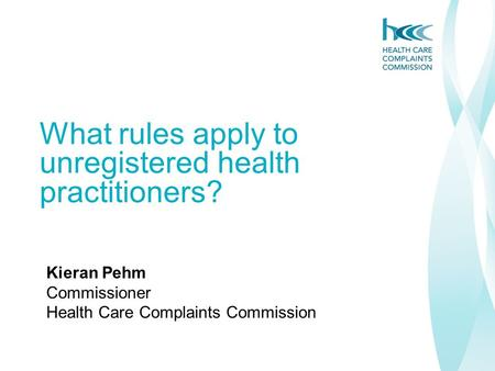What rules apply to unregistered health practitioners? Kieran Pehm Commissioner Health Care Complaints Commission.