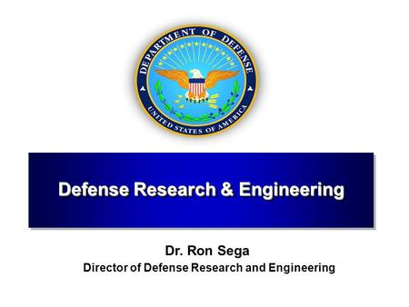 Defense Research & Engineering Dr. Ron Sega Director of Defense Research and Engineering.