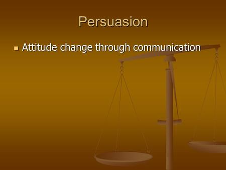 Persuasion Attitude change through communication Attitude change through communication.