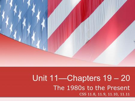 Unit 11—Chapters 19 – 20 The 1980s to the Present CSS 11.8, 11.9, 11.10, 11.11.