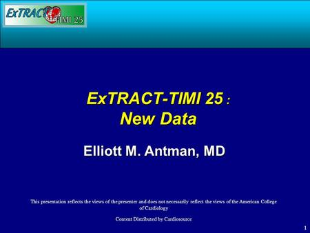 1 ExTRACT-TIMI 25 : New Data Elliott M. Antman, MD This presentation reflects the views of the presenter and does not necessarily reflect the views of.