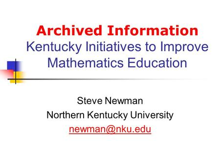 Archived Information Kentucky Initiatives to Improve Mathematics Education Steve Newman Northern Kentucky University