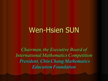 Wen-Hsien SUN Chairman, the Executive Board of International Mathematics Competition President, Chiu Chang Mathematics Education Foundation.
