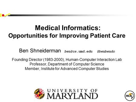 Medical Informatics: Opportunities for Improving Patient Care Ben Founding Director (1983-2000), Human-Computer Interaction.