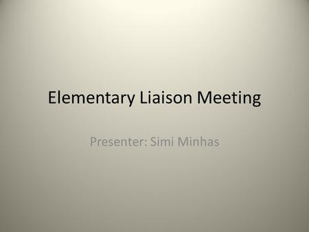 Elementary Liaison Meeting Presenter: Simi Minhas.