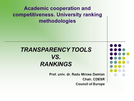 Academic cooperation and competitiveness. University ranking methodologies TRANSPARENCY TOOLS VS. RANKINGS Prof. univ. dr. Radu Mircea Damian Chair, CDESR.