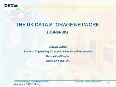 1 Photonics Focus Conference 2005  London, June 22nd 2005 THE UK DATA STORAGE NETWORK (DSNet-UK) C David Wright School of Engineering,