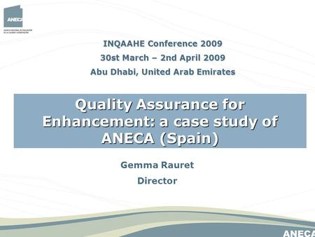 Gemma Rauret Director Quality Assurance for Enhancement: a case study of ANECA (Spain) INQAAHE Conference 2009 30st March – 2nd April 2009 Abu Dhabi, United.
