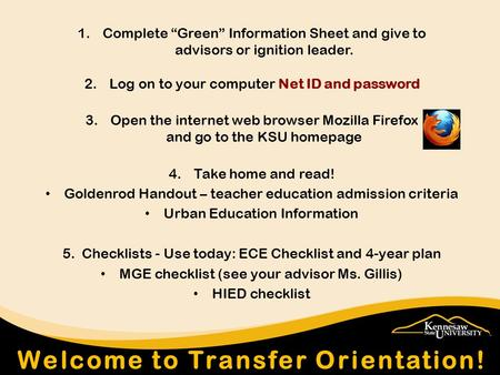 "1.Complete ""Green"" Information Sheet and give to advisors or ignition leader. 2.Log on to your computer Net ID and password 3.Open the internet web browser."