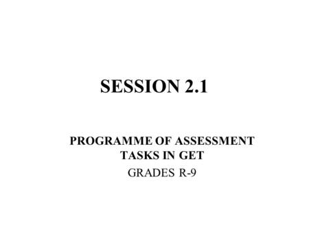 SESSION 2.1 PROGRAMME OF ASSESSMENT TASKS IN GET GRADES R-9.