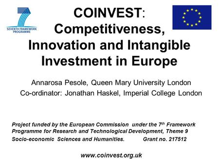 COINVEST: Competitiveness, Innovation and Intangible Investment in Europe Annarosa Pesole, Queen Mary University London Co-ordinator: Jonathan Haskel,