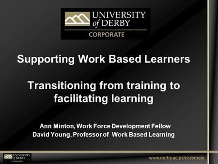 Www.derby.ac.uk/corporate Supporting Work Based Learners Transitioning from training to facilitating learning Ann Minton, Work Force Development Fellow.