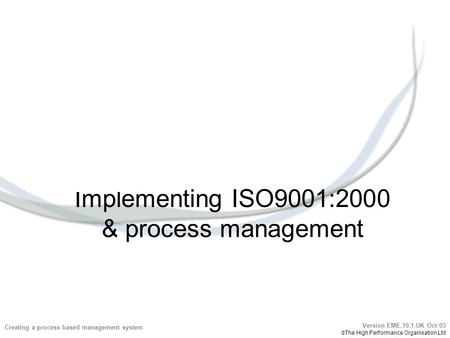 Implementing ISO9001:2000 & process management Creating a process based management system Version EME.10.1-UK Oct 03  The High Performance Organisation.