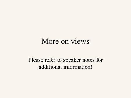 More on views Please refer to speaker notes for additional information!