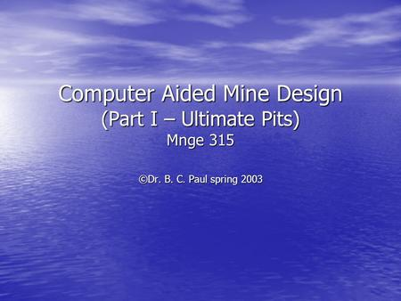 Computer Aided Mine Design (Part I – Ultimate Pits) Mnge 315 ©Dr. B. C. Paul spring 2003.