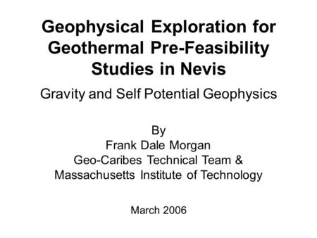 Geophysical Exploration for Geothermal Pre-Feasibility Studies in Nevis Gravity and Self Potential Geophysics By Frank Dale Morgan Geo-Caribes Technical.