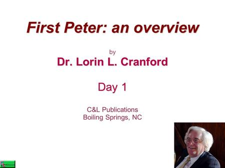 First Peter: an overview by Dr. Lorin L. Cranford Day 1 C&L Publications Boiling Springs, NC.