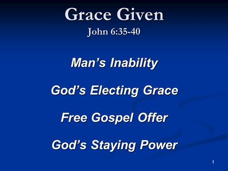 1 Grace Given John 6:35-40 Man's Inability God's Electing Grace Free Gospel Offer God's Staying Power.