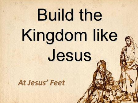 Build the Kingdom like Jesus At Jesus' Feet. Flow of Matthew Matthew 1-11: The King RevealedMatthew 1-11: The King Revealed –11:28-30 – The Offer of the.