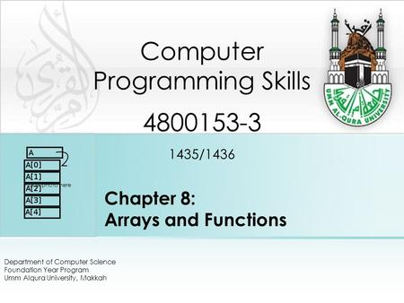 Chapter 8: Arrays and Functions Department of Computer Science Foundation Year Program Umm Alqura University, Makkah Computer Programming Skills 4800153-3.