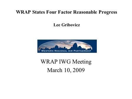 WRAP States Four Factor Reasonable Progress Lee Gribovicz WRAP IWG Meeting March 10, 2009.