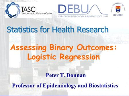 Assessing Binary Outcomes: Logistic Regression Peter T. Donnan Professor of Epidemiology and Biostatistics Statistics for Health Research.