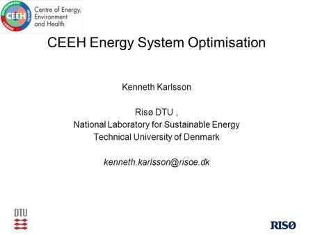 CEEH Energy System Optimisation Kenneth Karlsson Risø DTU, National Laboratory for Sustainable Energy Technical University of Denmark