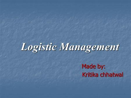 Logistic Management Made by: Made by: Kritika chhatwal Kritika chhatwal.