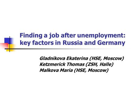 Finding a job after unemployment: key factors in Russia and Germany Gladnikova Ekaterina (HSE, Moscow) Ketzmerick Thomas (ZSH, Halle) Malkova Maria (HSE,