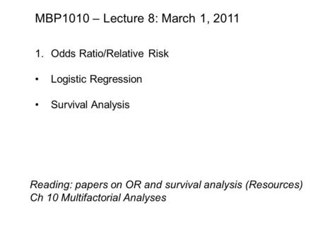 MBP1010 – Lecture 8: March 1, 2011 1.Odds Ratio/Relative Risk Logistic Regression Survival Analysis Reading: papers on OR and survival analysis (Resources)