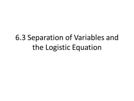 6.3 Separation of Variables and the Logistic Equation.