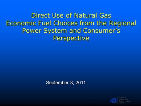 Northwest Power and Conservation Council Slide 1 Direct Use of Natural Gas Economic Fuel Choices from the Regional Power System and Consumer's Perspective.