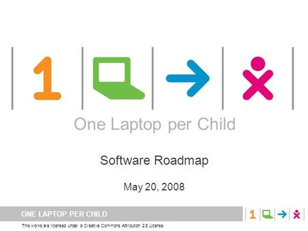 ONE LAPTOP PER CHILD This works are licensed under a Creative Commons Attribution 2.5 License. One Laptop per Child Software Roadmap May 20, 2008 One Laptop.