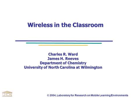 © 2004, Laboratory for Research on Mobile Learning Environments Wireless in the Classroom Charles R. Ward James H. Reeves Department of Chemistry University.