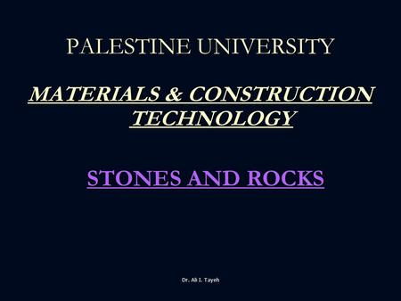 Dr. Ali I. Tayeh MATERIALS & CONSTRUCTION TECHNOLOGY MATERIALS & CONSTRUCTION TECHNOLOGY PALESTINE UNIVERSITY STONES AND ROCKS.