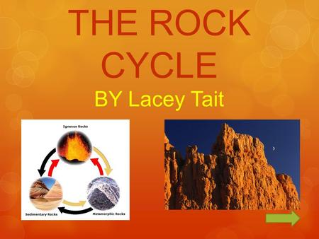 THE ROCK CYCLE BY Lacey Tait. The Rock Cycle CONTINUE QUIZ MOVIE ASSIGNMENT SOURCES.