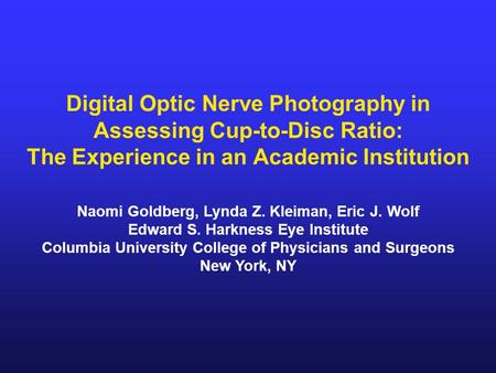 Digital Optic Nerve Photography in Assessing Cup-to-Disc Ratio: The Experience in an Academic Institution Naomi Goldberg, Lynda Z. Kleiman, Eric J. Wolf.